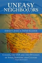 Uneasy Neighbo(u)rs - Canada, The USA and the Dynamics of State, Industry and Culture ebook by David Kilgour, David Jones