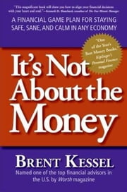 It's Not About the Money - A Financial Game Plan for Staying Safe, Sane, and Calm in Any Economy ebook by Brent Kessel