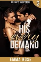 His Every Demand - An Erotic Short Story ebook by Emma Rose