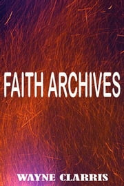 Faith Archives ebook by Wayne Clarris