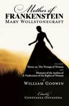 Mother of Frankenstein: Maria: or, The Wrongs of Woman & Memoirs of the Author of A Vindication of the Rights of Woman - WordFire Classics ebook by Mary Wollstonecraft, William Godwin, Constanza Ontaneda