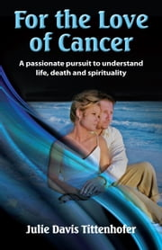 For the Love of Cancer - A Passionate Pursuit to Understand Life, Death & Spirituality ebook by Julie Davis Tittenhofer