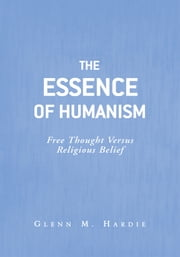The Essence of Humanism ebook by Glenn M. Hardie