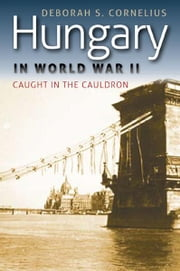 Hungary in World War II : Caught in the Cauldron - Caught in the Cauldron ebook by Deborah S. Cornelius