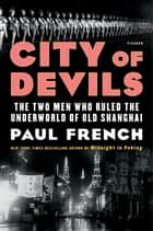 City of Devils - The Two Men Who Ruled the Underworld of Old Shanghai ebook by Paul French