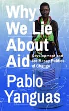 Why We Lie About Aid - Development and the Messy Politics of Change ebook by Pablo Yanguas