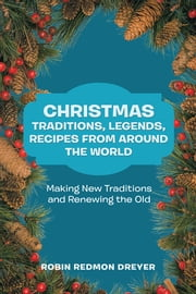 Christmas Traditions, Legends, Recipes from Around the World - Making New Traditions and Renewing the Old ebook by Robin Redmon Dreyer