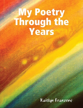 My Poetry Through the Years ebook by Kaitlyn Franzone
