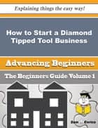 How to Start a Diamond Tipped Tool Business (Beginners Guide) ebook by Naoma Rounds