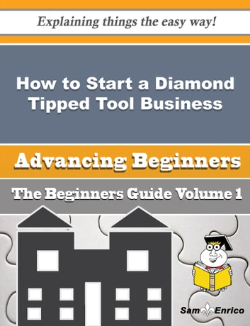 How to Start a Diamond Tipped Tool Business (Beginners Guide) - How to Start a Diamond Tipped Tool Business (Beginners Guide) ebook by Naoma Rounds