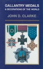 Gallantry Medals & Decorations of the World ebook by John   Clarke