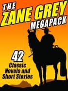 The Zane Grey Megapack - 42 Classic Novels and Short Stories ebook by Zane Grey
