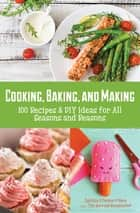 Cooking, Baking, and Making - 100 Recipes & DIY Ideas for All Seasons and Reasons ebook by Cynthia O'Connor O'Hara