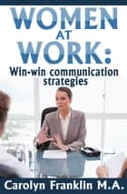 Women At Work: Win-Win Communication Strategies ebook by Carolyn Franklin