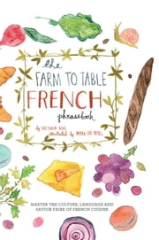 The Farm to Table French Phrasebook - Master the Culture, Language and Savoir Faire of French Cuisine ebook by Victoria Mas