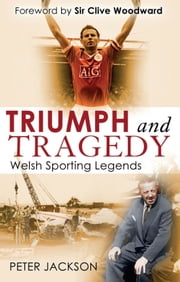 Triumph and Tragedy - Welsh Sporting Legends ebook by Peter Jackson