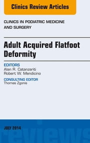 Adult Acquired Flatfoot Deformity, An Issue of Clinics in Podiatric Medicine and Surgery, ebook by Alan R. Catanzariti