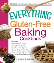 The Everything Gluten-Free Baking Cookbook - Includes Oatmeal Raisin Scones, Crusty French Bread, Favorite Lemon Squares, Orange Ginger Carrot Cake, Coconut Custard Cream Pie and hundreds more! ebook by Carrie S. Forbes