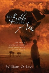 The Bible or the Axe - One Man's Dramatic Escape from Persecution in the Sudan ebook by William O. Levi