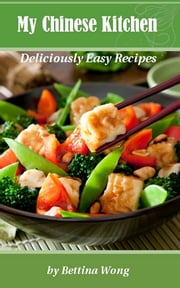 My Chinese Kitchen: Deliciously Easy Recipes ebook by Bettina Wong