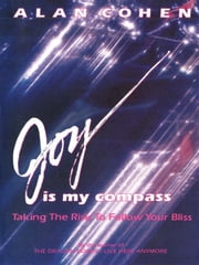 Joy is My Compass: Taking the Risk to Follow Your Bliss ebook by Alan Cohen