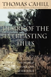 Desire of the Everlasting Hills - The World Before and After Jesus ebook by Thomas Cahill