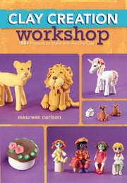 Clay Creation Workshop - 100+ Projects to Make with Air-Dry Clay ebook by Maureen Carlson