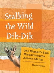 Stalking the Wild Dik-Dik - One Woman's Solo Misadventures Across Africa ebook by Marie Javins