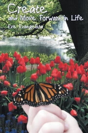 Create and Move Forward in Life ebook by Eve Evangelista