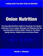 Onion Nutrition - The Essential Nutrition Guide for Boosting Your Body's Defenses to Live Longer, Stronger and Disease Free By Learning About Onions Garlic, Onions In The Stew, Spring Onions, Vidalia Onion and Onion Plants ebook by Brenda Simmons