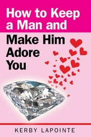 How To Keep A Man And Make Him Adore You ebook by Kerby Lapointe
