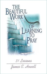The Beautiful Work of Learning to Pray - 31 Lessons ebook by James C. Howell
