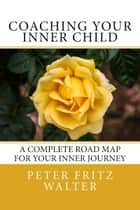 Coaching Your Inner Child: A Complete Road Map for Your Inner Journey ebook by Peter Fritz Walter