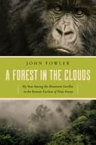 A Forest in the Clouds: My Year Among the Mountain Gorillas in the Remote Enclave of Dian Fossey ebook by John Fowler