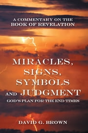 Miracles, Signs, Symbols and Judgment God's Plan for the End Times - A Commentary on the Book of Revelation ebook by David G. Brown