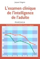 L'examen clinique de l'intelligence de l'adulte - Pour une meilleure interprétation des résultats des tests d'intelligence ebook by Jacques Grégoire