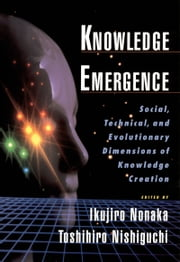 Knowledge Emergence - Social, Technical, and Evolutionary Dimensions of Knowledge Creation ebook by Ikujiro Nonaka,Toshihiro Nishiguchi