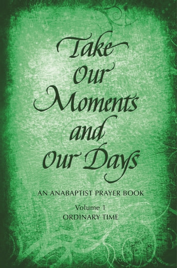Take Our Moments and Our Days - An Anabaptist Prayer Book: Ordinary Time ebook by