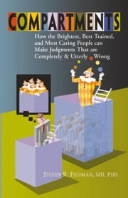 Compartments - How the Brightest, Best Trained, and Most Caring People Can Make Judgments That are Completely and Utterly Wrong ebook by Steven R. Feldman