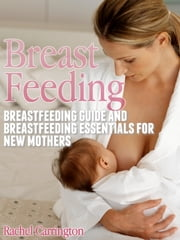 Breast Feeding - Breastfeeding Guide and Breastfeeding Essentials for New Mothers ebook by Rachel Carrington
