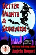 Better Haunts and Graveyards: Magic and Mayhem Universe - Haunted Properties, #2 ebook by Angela Roquet