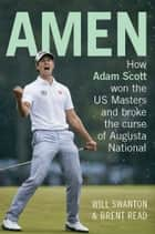 Amen - How Adam Scott won the US Masters and broke the curse of Augusta National ebook by Will Swanton, Brent Read