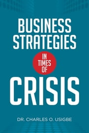 Business Strategies in Times of Crisis ebook by Dr. Charles O. Usigbe
