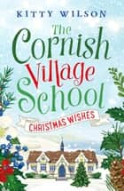 The Cornish Village School - Christmas Wishes ebook by Kitty Wilson