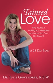 Tainted Love - Why Your Ex is Making You Miserable and What You Can Do About It ebook by Dr. Julie Gowthorpe, R.S.W.