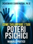 Come sviluppare i tuoi poteri psichici - Manuale pratico ebook by Hereward Carrington