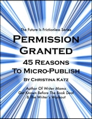 Permission Granted - 45 Reasons To Micro-publish ebook by Christina Katz