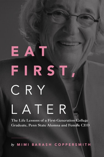 Eat First, Cry Later - The Life Lessons of a First-Generation College Graduate, Penn State Alumna and Female CEO ebook by Mimi Barash Coppersmith
