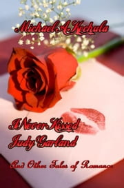 I Never Kissed Judy Garland: And Other Tales of Romance ebook by Michael A. Kechula
