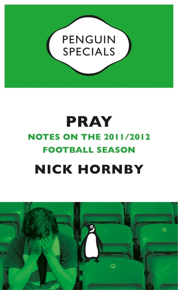 Pray - Notes on the 2011/2012 Football Season ebook by Nick Hornby